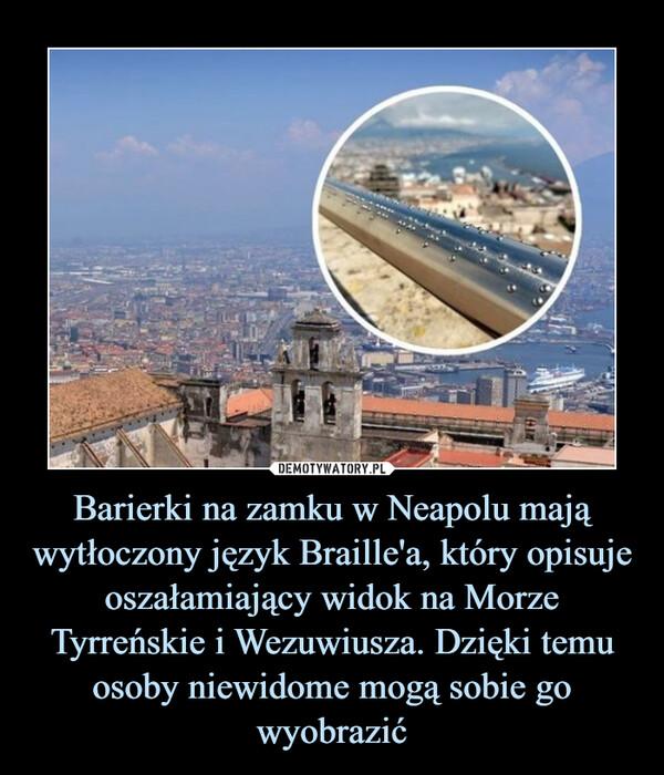 Barierki na zamku w Neapolu mają wytłoczony język Braille'a, który opisuje oszałamiający widok na Morze Tyrreńskie i Wezuwiusza. Dzięki temu osoby niewidome mogą sobie go wyobrazić –
