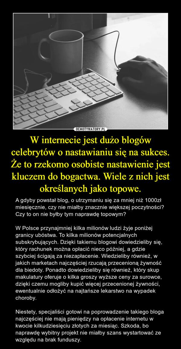 W internecie jest dużo blogów celebrytów o nastawianiu się na sukces. Że to rzekomo osobiste nastawienie jest kluczem do bogactwa. Wiele z nich jest określanych jako topowe. – A gdyby powstał blog, o utrzymaniu się za mniej niż 1000zł miesięcznie, czy nie miałby znacznie większej poczytności? Czy to on nie byłby tym naprawdę topowym?W Polsce przynajmniej kilka milionów ludzi żyje poniżej granicy ubóstwa. To kilka milionów potencjalnych subskrybujących. Dzięki takiemu blogowi dowiedzieliby się, który rachunek można opłacić nieco później, a gdzie szybciej ścigają za niezapłacenie. Wiedzieliby również, w jakich marketach najczęściej rzucają przecenioną żywność dla biedoty. Ponadto dowiedzieliby się również, który skup makulatury oferuje o kilka groszy wyższe ceny za surowce, dzięki czemu mogliby kupić więcej przecenionej żywności, ewentualnie odłożyć na najtańsze lekarstwo na wypadek choroby.Niestety, specjaliści gotowi na poprowadzenie takiego bloga najczęściej nie mają pieniędzy na opłacenie internetu w kwocie kilkudziesięciu złotych za miesiąc. Szkoda, bo naprawdę wybitny projekt nie miałby szans wystartować ze względu na brak funduszy.