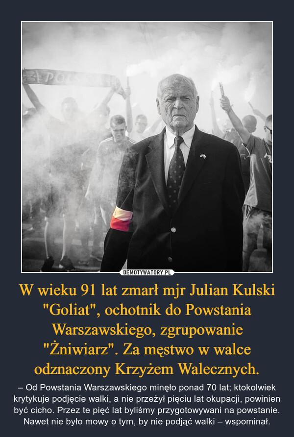 """W wieku 91 lat zmarł mjr Julian Kulski """"Goliat"""", ochotnik do Powstania Warszawskiego, zgrupowanie """"Żniwiarz"""". Za męstwo w walce odznaczony Krzyżem Walecznych. – – Od Powstania Warszawskiego minęło ponad 70 lat; ktokolwiek krytykuje podjęcie walki, a nie przeżył pięciu lat okupacji, powinien być cicho. Przez te pięć lat byliśmy przygotowywani na powstanie. Nawet nie było mowy o tym, by nie podjąć walki – wspominał."""
