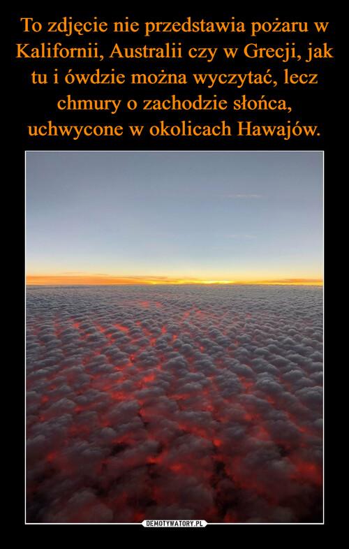 To zdjęcie nie przedstawia pożaru w Kalifornii, Australii czy w Grecji, jak tu i ówdzie można wyczytać, lecz chmury o zachodzie słońca, uchwycone w okolicach Hawajów.