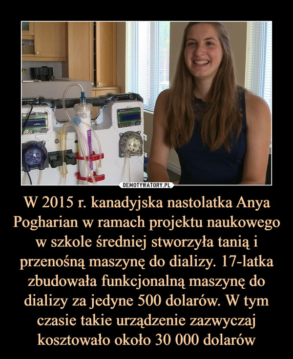 W 2015 r. kanadyjska nastolatka Anya Pogharian w ramach projektu naukowego w szkole średniej stworzyła tanią i przenośną maszynę do dializy. 17-latka zbudowała funkcjonalną maszynę do dializy za jedyne 500 dolarów. W tym czasie takie urządzenie zazwyczaj kosztowało około 30 000 dolarów –