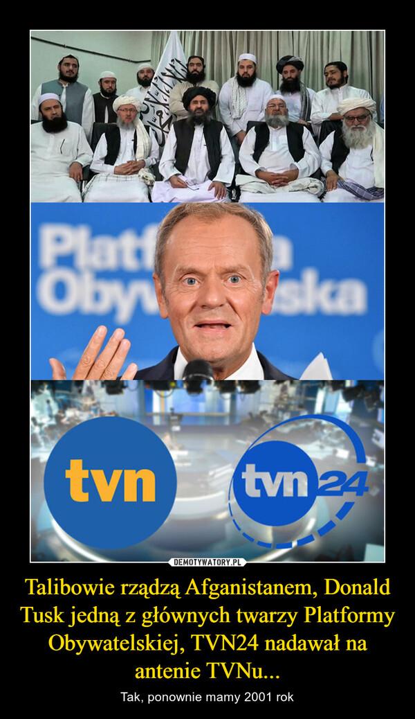 Talibowie rządzą Afganistanem, Donald Tusk jedną z głównych twarzy Platformy Obywatelskiej, TVN24 nadawał na antenie TVNu... – Tak, ponownie mamy 2001 rok