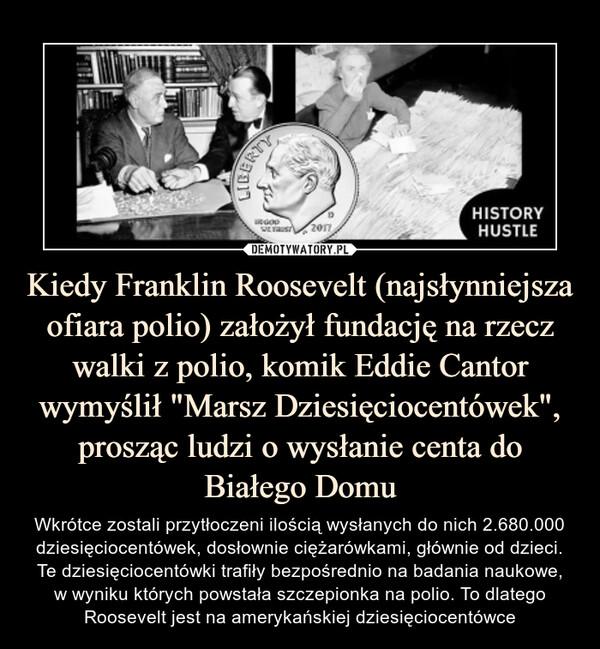"""Kiedy Franklin Roosevelt (najsłynniejsza ofiara polio) założył fundację na rzecz walki z polio, komik Eddie Cantor wymyślił """"Marsz Dziesięciocentówek"""", prosząc ludzi o wysłanie centa do Białego Domu – Wkrótce zostali przytłoczeni ilością wysłanych do nich 2.680.000 dziesięciocentówek, dosłownie ciężarówkami, głównie od dzieci. Te dziesięciocentówki trafiły bezpośrednio na badania naukowe,w wyniku których powstała szczepionka na polio. To dlatego Roosevelt jest na amerykańskiej dziesięciocentówce"""