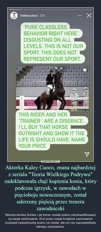 """Aktorka Kaley Cuoco, znana najbardziej z serialu """"Teoria Wielkiego Podrywu"""" zadeklarowała chęć kupienia konia, który podczas igrzysk, w zawodach w pięcioboju nowoczesnym, został uderzony pięścią przez trenera zawodniczki – Niemka Annika Schleu i jej trener zostali potem zdyskwalifikowani za swoje zachowanie. Koń przez swoje krnąbrne zachowanie pozbawił zawodniczkę szans na medal, ale nic nie usprawiedliwia takiego zachowania."""