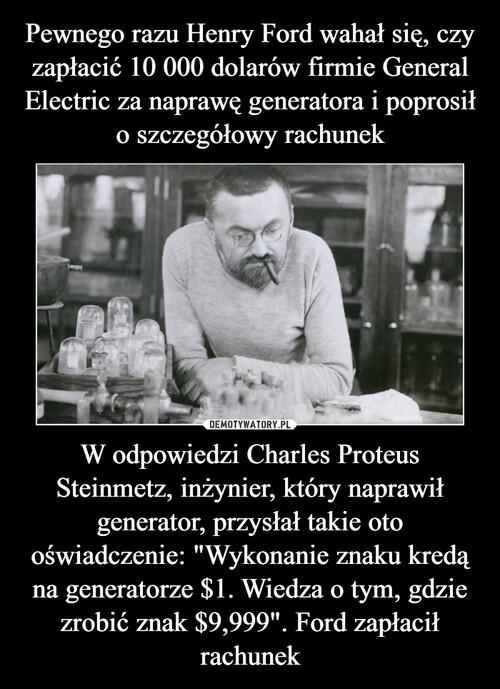 """Pewnego razu Henry Ford wahał się, czy zapłacić 10 000 dolarów firmie General Electric za naprawę generatora i poprosił o szczegółowy rachunek W odpowiedzi Charles Proteus Steinmetz, inżynier, który naprawił generator, przysłał takie oto oświadczenie: """"Wykonanie znaku kredą na generatorze $1. Wiedza o tym, gdzie zrobić znak $9,999"""". Ford zapłacił rachunek"""