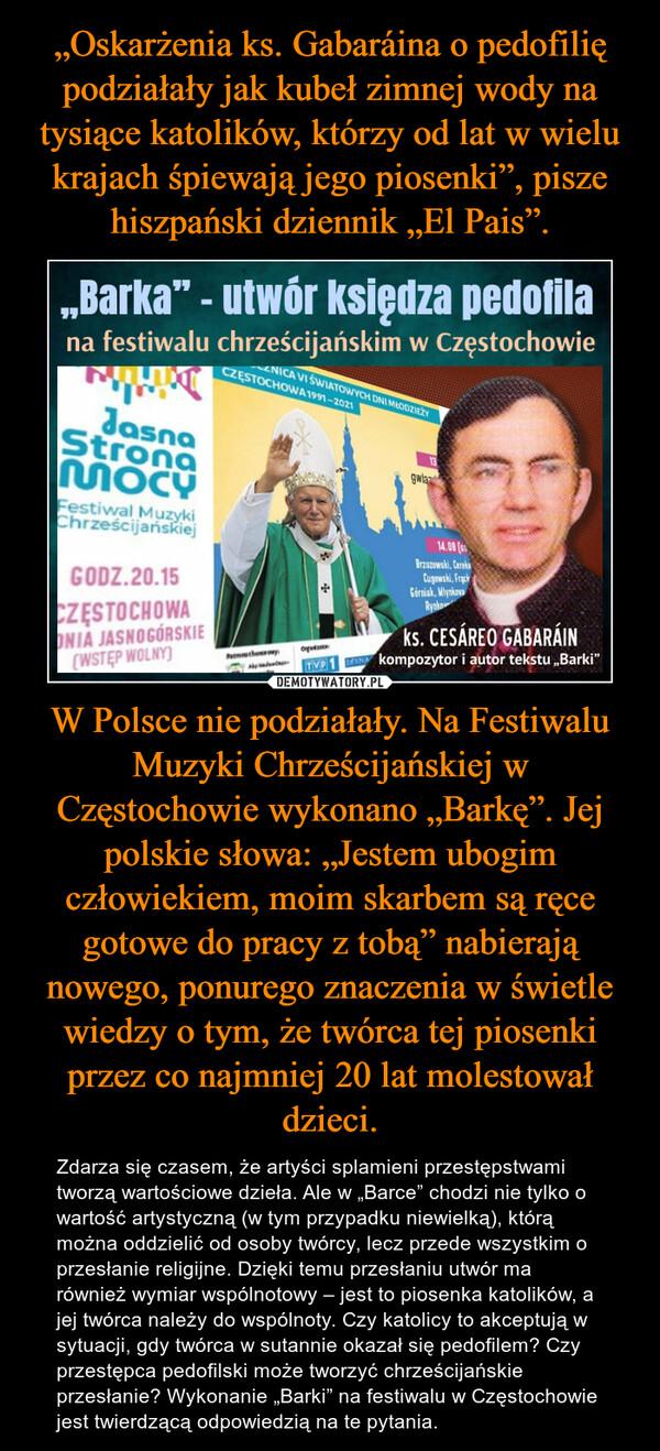 """W Polsce nie podziałały. Na Festiwalu Muzyki Chrześcijańskiej w Częstochowie wykonano """"Barkę"""". Jej polskie słowa: """"Jestem ubogim człowiekiem, moim skarbem są ręce gotowe do pracy z tobą"""" nabierają nowego, ponurego znaczenia w świetle wiedzy o tym, że twórca tej piosenki przez co najmniej 20 lat molestował dzieci. – Zdarza się czasem, że artyści splamieni przestępstwami tworzą wartościowe dzieła. Ale w """"Barce"""" chodzi nie tylko o wartość artystyczną (w tym przypadku niewielką), którą można oddzielić od osoby twórcy, lecz przede wszystkim o przesłanie religijne. Dzięki temu przesłaniu utwór ma również wymiar wspólnotowy – jest to piosenka katolików, a jej twórca należy do wspólnoty. Czy katolicy to akceptują w sytuacji, gdy twórca w sutannie okazał się pedofilem? Czy przestępca pedofilski może tworzyć chrześcijańskie przesłanie? Wykonanie """"Barki"""" na festiwalu w Częstochowie jest twierdzącą odpowiedzią na te pytania."""