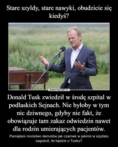 Stare szyldy, stare nawyki, obudzicie się kiedyś? Donald Tusk zwiedził w środę szpital w podlaskich Sejnach. Nie byłoby w tym nic dziwnego, gdyby nie fakt, że obowiązuje tam zakaz odwiedzin nawet dla rodzin umierających pacjentów.