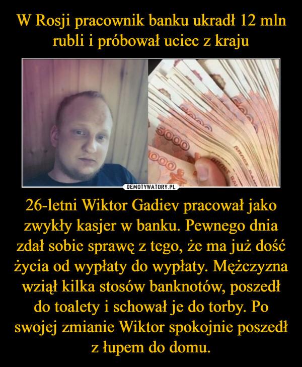 26-letni Wiktor Gadiev pracował jako zwykły kasjer w banku. Pewnego dnia zdał sobie sprawę z tego, że ma już dość życia od wypłaty do wypłaty. Mężczyzna wziął kilka stosów banknotów, poszedł do toalety i schował je do torby. Po swojej zmianie Wiktor spokojnie poszedł z łupem do domu. –