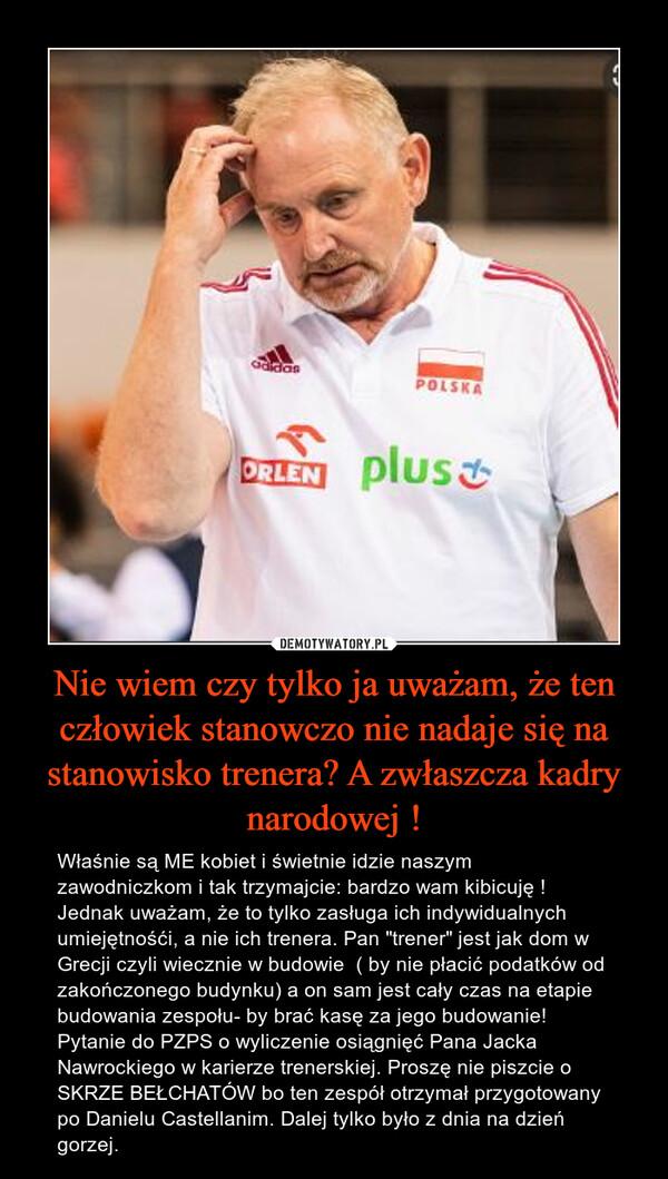 """Nie wiem czy tylko ja uważam, że ten człowiek stanowczo nie nadaje się na stanowisko trenera? A zwłaszcza kadry narodowej ! – Właśnie są ME kobiet i świetnie idzie naszym zawodniczkom i tak trzymajcie: bardzo wam kibicuję ! Jednak uważam, że to tylko zasługa ich indywidualnych umiejętnośći, a nie ich trenera. Pan """"trener"""" jest jak dom w Grecji czyli wiecznie w budowie  ( by nie płacić podatków od zakończonego budynku) a on sam jest cały czas na etapie budowania zespołu- by brać kasę za jego budowanie! Pytanie do PZPS o wyliczenie osiągnięć Pana Jacka Nawrockiego w karierze trenerskiej. Proszę nie piszcie o SKRZE BEŁCHATÓW bo ten zespół otrzymał przygotowany po Danielu Castellanim. Dalej tylko było z dnia na dzień gorzej."""