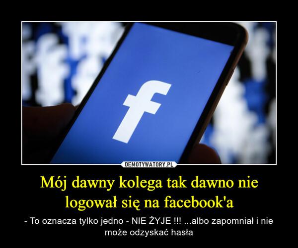 Mój dawny kolega tak dawno nie logował się na facebook'a – - To oznacza tylko jedno - NIE ŻYJE !!! ...albo zapomniał i nie może odzyskać hasła