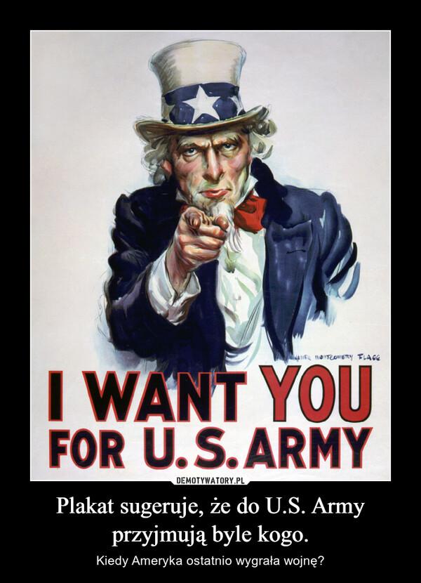 Plakat sugeruje, że do U.S. Army przyjmują byle kogo. – Kiedy Ameryka ostatnio wygrała wojnę?