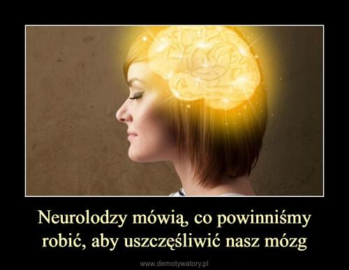 Neurolodzy mówią, co powinniśmy robić, aby uszczęśliwić nasz mózg