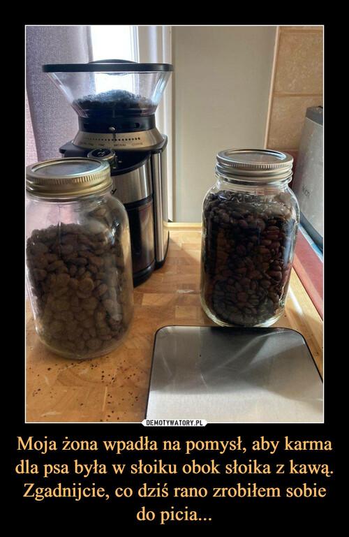 Moja żona wpadła na pomysł, aby karma dla psa była w słoiku obok słoika z kawą. Zgadnijcie, co dziś rano zrobiłem sobie do picia...