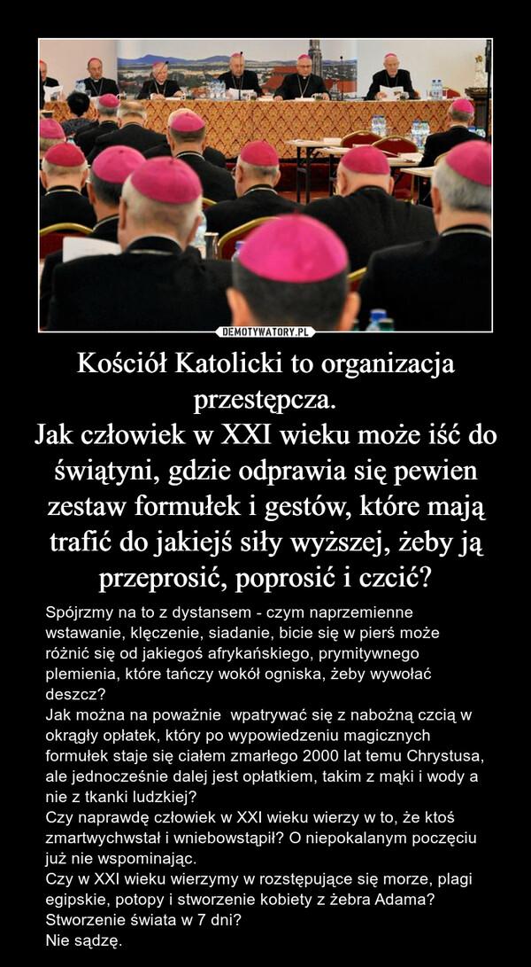 Kościół Katolicki to organizacja przestępcza.Jak człowiek w XXI wieku może iść do świątyni, gdzie odprawia się pewien zestaw formułek i gestów, które mają trafić do jakiejś siły wyższej, żeby ją przeprosić, poprosić i czcić? – Spójrzmy na to z dystansem - czym naprzemienne wstawanie, klęczenie, siadanie, bicie się w pierś może różnić się od jakiegoś afrykańskiego, prymitywnego plemienia, które tańczy wokół ogniska, żeby wywołać deszcz?Jak można na poważnie  wpatrywać się z nabożną czcią w okrągły opłatek, który po wypowiedzeniu magicznych formułek staje się ciałem zmarłego 2000 lat temu Chrystusa, ale jednocześnie dalej jest opłatkiem, takim z mąki i wody a nie z tkanki ludzkiej?Czy naprawdę człowiek w XXI wieku wierzy w to, że ktoś zmartwychwstał i wniebowstąpił? O niepokalanym poczęciu już nie wspominając. Czy w XXI wieku wierzymy w rozstępujące się morze, plagi egipskie, potopy i stworzenie kobiety z żebra Adama? Stworzenie świata w 7 dni? Nie sądzę.