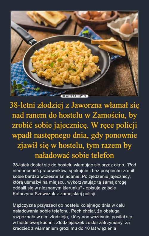 38-letni złodziej z Jaworzna włamał się nad ranem do hostelu w Zamościu, by zrobić sobie jajecznicę. W ręce policji wpadł następnego dnia, gdy ponownie zjawił się w hostelu, tym razem by naładować sobie telefon