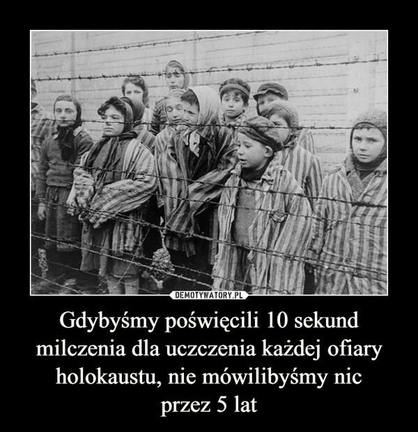 Gdybyśmy poświęcili 10 sekund milczenia dla uczczenia każdej ofiary holokaustu, nie mówilibyśmy nicprzez 5 lat –