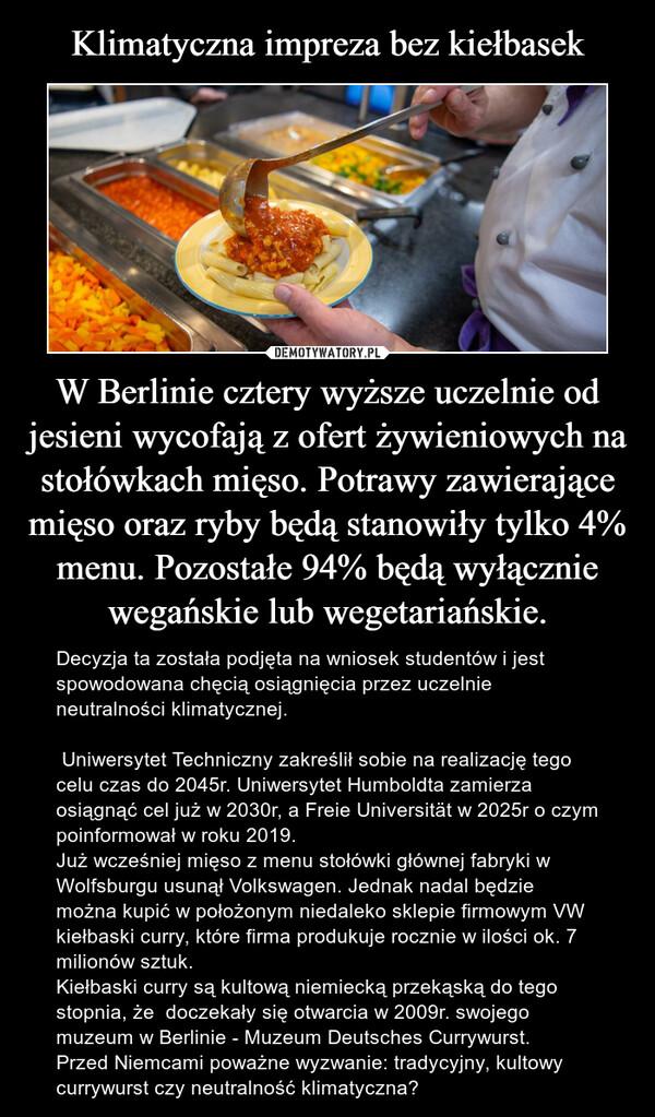 W Berlinie cztery wyższe uczelnie od jesieni wycofają z ofert żywieniowych na stołówkach mięso. Potrawy zawierające mięso oraz ryby będą stanowiły tylko 4% menu. Pozostałe 94% będą wyłącznie wegańskie lub wegetariańskie. – Decyzja ta została podjęta na wniosek studentów i jest spowodowana chęcią osiągnięcia przez uczelnie neutralności klimatycznej.  Uniwersytet Techniczny zakreślił sobie na realizację tego celu czas do 2045r. Uniwersytet Humboldta zamierza osiągnąć cel już w 2030r, a Freie Universität w 2025r o czym poinformował w roku 2019. Już wcześniej mięso z menu stołówki głównej fabryki w Wolfsburgu usunął Volkswagen. Jednak nadal będzie można kupić w położonym niedaleko sklepie firmowym VW kiełbaski curry, które firma produkuje rocznie w ilości ok. 7 milionów sztuk. Kiełbaski curry są kultową niemiecką przekąską do tego stopnia, że  doczekały się otwarcia w 2009r. swojego muzeum w Berlinie - Muzeum Deutsches Currywurst. Przed Niemcami poważne wyzwanie: tradycyjny, kultowy currywurst czy neutralność klimatyczna?