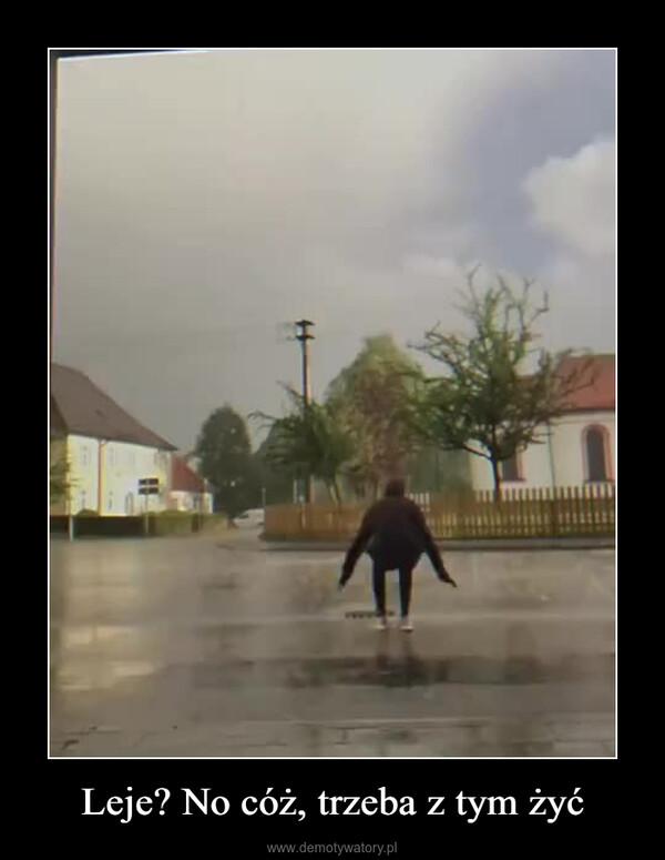 Leje? No cóż, trzeba z tym żyć –