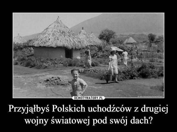 Przyjąłbyś Polskich uchodźców z drugiej wojny światowej pod swój dach? –