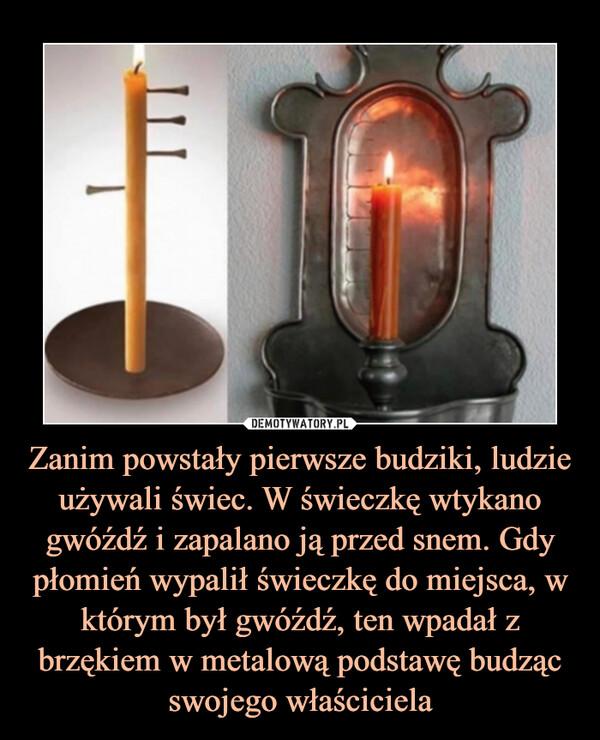 Zanim powstały pierwsze budziki, ludzie używali świec. W świeczkę wtykano gwóźdź i zapalano ją przed snem. Gdy płomień wypalił świeczkę do miejsca, w którym był gwóźdź, ten wpadał z brzękiem w metalową podstawę budząc swojego właściciela –