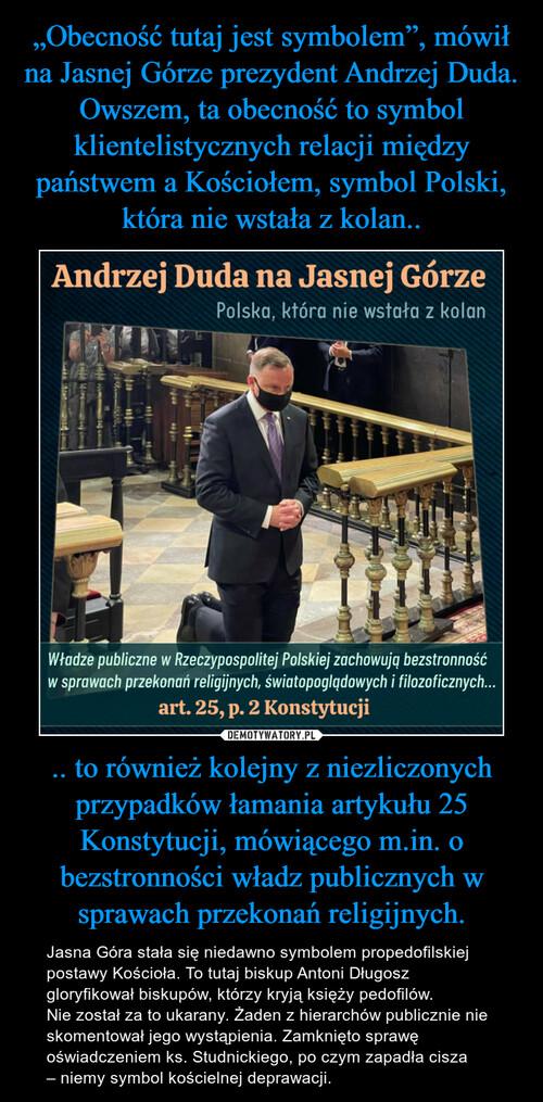 """""""Obecność tutaj jest symbolem"""", mówił na Jasnej Górze prezydent Andrzej Duda. Owszem, ta obecność to symbol klientelistycznych relacji między państwem a Kościołem, symbol Polski, która nie wstała z kolan.. .. to również kolejny z niezliczonych przypadków łamania artykułu 25 Konstytucji, mówiącego m.in. o bezstronności władz publicznych w sprawach przekonań religijnych."""