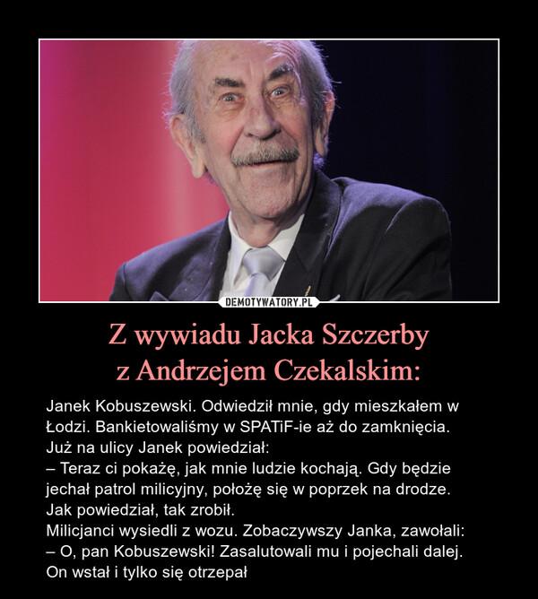 Z wywiadu Jacka Szczerbyz Andrzejem Czekalskim: – Janek Kobuszewski. Odwiedził mnie, gdy mieszkałem w Łodzi. Bankietowaliśmy w SPATiF-ie aż do zamknięcia.Już na ulicy Janek powiedział:– Teraz ci pokażę, jak mnie ludzie kochają. Gdy będzie jechał patrol milicyjny, położę się w poprzek na drodze.Jak powiedział, tak zrobił.Milicjanci wysiedli z wozu. Zobaczywszy Janka, zawołali:– O, pan Kobuszewski! Zasalutowali mu i pojechali dalej.On wstał i tylko się otrzepał