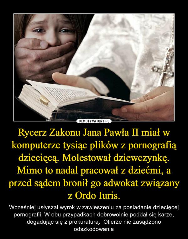 Rycerz Zakonu Jana Pawła II miał w komputerze tysiąc plików z pornografią dziecięcą. Molestował dziewczynkę. Mimo to nadal pracował z dziećmi, a przed sądem bronił go adwokat związany z Ordo Iuris. – Wcześniej usłyszał wyrok w zawieszeniu za posiadanie dziecięcej pornografii. W obu przypadkach dobrowolnie poddał się karze, dogadując się z prokuraturą.  Ofierze nie zasądzono odszkodowania