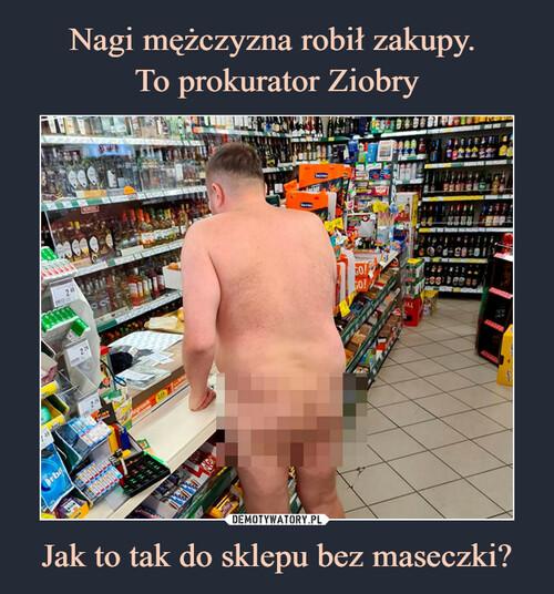 Nagi mężczyzna robił zakupy.  To prokurator Ziobry Jak to tak do sklepu bez maseczki?