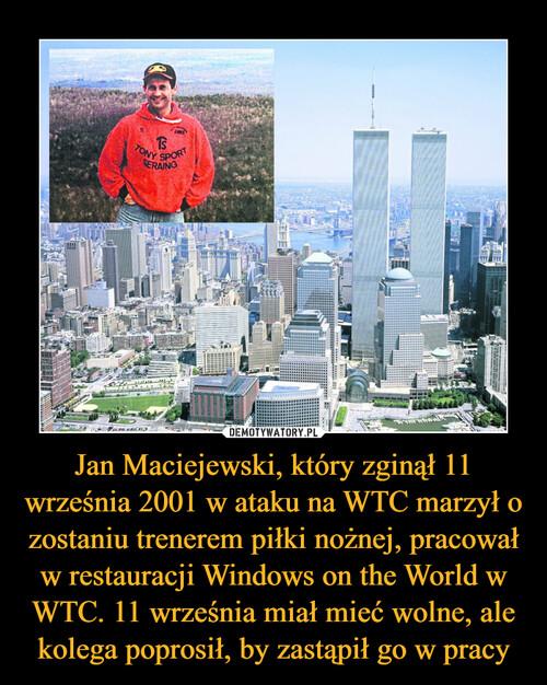 Jan Maciejewski, który zginął 11 września 2001 w ataku na WTC marzył o zostaniu trenerem piłki nożnej, pracował w restauracji Windows on the World w WTC. 11 września miał mieć wolne, ale kolega poprosił, by zastąpił go w pracy