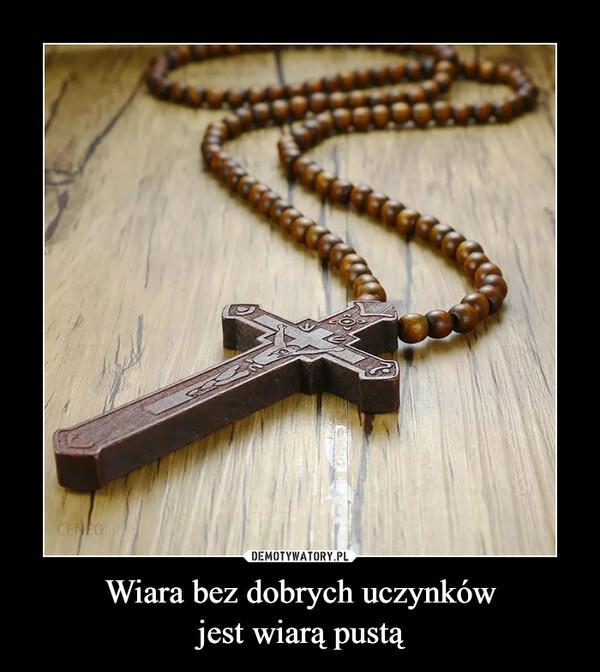 Wiara bez dobrych uczynkówjest wiarą pustą –