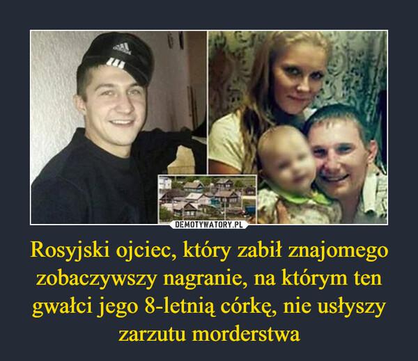 Rosyjski ojciec, który zabił znajomego zobaczywszy nagranie, na którym ten gwałci jego 8-letnią córkę, nie usłyszy zarzutu morderstwa –