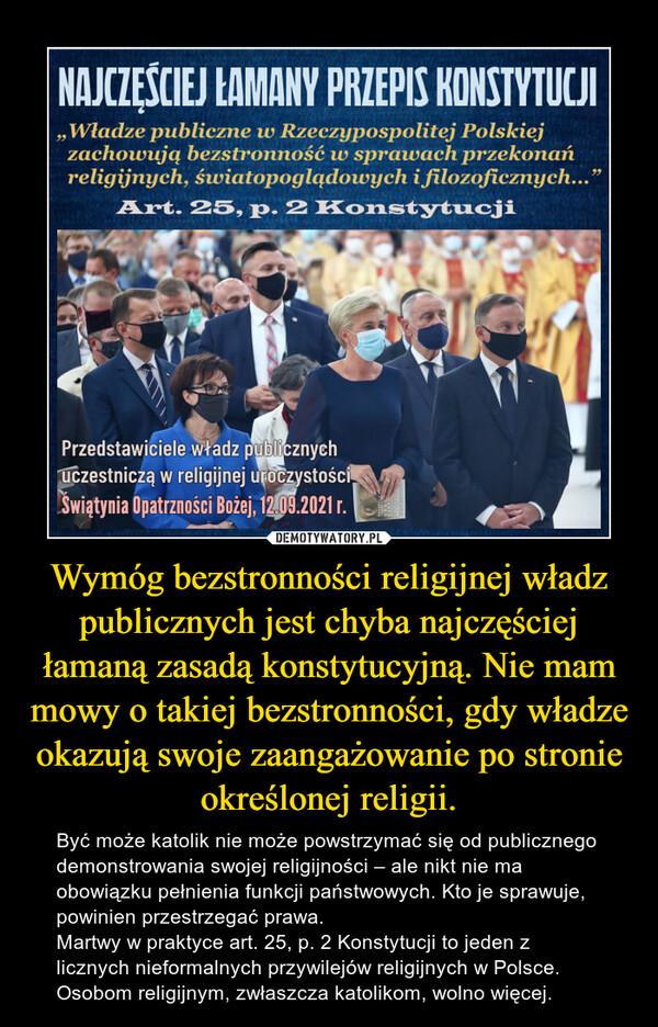 Wymóg bezstronności religijnej władz publicznych jest chyba najczęściej łamaną zasadą konstytucyjną. Nie mam mowy o takiej bezstronności, gdy władze okazują swoje zaangażowanie po stronie określonej religii. – Być może katolik nie może powstrzymać się od publicznego demonstrowania swojej religijności – ale nikt nie ma obowiązku pełnienia funkcji państwowych. Kto je sprawuje, powinien przestrzegać prawa.Martwy w praktyce art. 25, p. 2 Konstytucji to jeden z licznych nieformalnych przywilejów religijnych w Polsce. Osobom religijnym, zwłaszcza katolikom, wolno więcej.