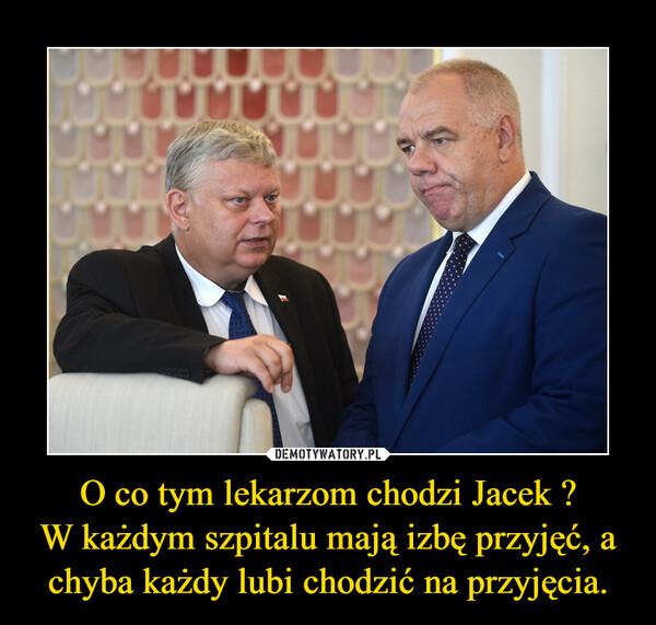 O co tym lekarzom chodzi Jacek ?W każdym szpitalu mają izbę przyjęć, a chyba każdy lubi chodzić na przyjęcia. –
