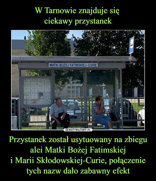 W Tarnowie znajduje się  ciekawy przystanek Przystanek został usytuowany na zbiegu alei Matki Bożej Fatimskiej i Marii Skłodowskiej-Curie, połączenie tych nazw dało zabawny efekt