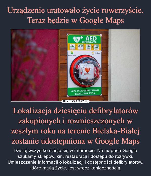 Lokalizacja dziesięciu defibrylatorów zakupionych i rozmieszczonych w zeszłym roku na terenie Bielska-Białej zostanie udostępniona w Google Maps – Dzisiaj wszystko dzieje się w internecie. Na mapach Google szukamy sklepów, kin, restauracji i dostępu do rozrywki. Umieszczenie informacji o lokalizacji i dostępności defibrylatorów, które ratują życie, jest wręcz koniecznością