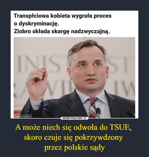 A może niech się odwoła do TSUE,  skoro czuje się pokrzywdzony  przez polskie sądy