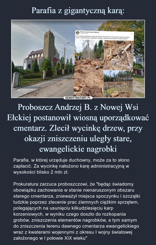 Parafia z gigantyczną karą: Proboszcz Andrzej B. z Nowej Wsi Ełckiej postanowił wiosną uporządkować cmentarz. Zlecił wycinkę drzew, przy okazji zniszczeniu uległy stare, ewangelickie nagrobki