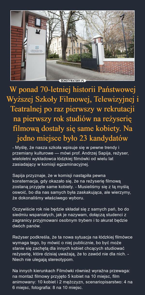 W ponad 70-letniej historii Państwowej Wyższej Szkoły Filmowej, Telewizyjnej i Teatralnej po raz pierwszy w rekrutacji na pierwszy rok studiów na reżyserię filmową dostały się same kobiety. Na jedno miejsce było 23 kandydatów – - Myślę, że nasza szkoła wpisuje się w pewne trendy i przemiany kulturowe — mówi prof. Andrzej Sapija, reżyser, wieloletni wykładowca łódzkiej filmówki od wielu lat zasiadający w komisji egzaminacyjnej. Sapija przyznaje, że w komisji nastąpiła pewna konsternacja, gdy okazało się, że na reżyserię filmową zostaną przyjęte same kobiety. - Musieliśmy się z tą myślą oswoić, bo dla nas samych była zaskakująca, ale wierzymy, że dokonaliśmy właściwego wyboru. Oczywiście rok nie będzie składał się z samych pań, bo do siedmiu wspaniałych, jak je nazywam, dołączą studenci z zagranicy przyjmowani osobnym trybem i to akurat będzie dwóch panów.Reżyser podkreśla, że ta nowa sytuacja na łódzkiej filmówce wymaga tego, by mówić o niej publicznie, bo być może stanie się zachętą dla innych kobiet chcących studiować reżyserię, które dzisiaj uważają, że to zawód nie dla nich. - Niech nie ulegają stereotypom. Na innych kierunkach Filmówki również wyraźna przewaga: na montaż filmowy przyjęto 5 kobiet na 10 miejsc, film animowany: 10 kobiet i 2 mężczyzn, scenariopisarstwo: 4 na 6 miejsc, fotografia: 8 na 10 miejsc.