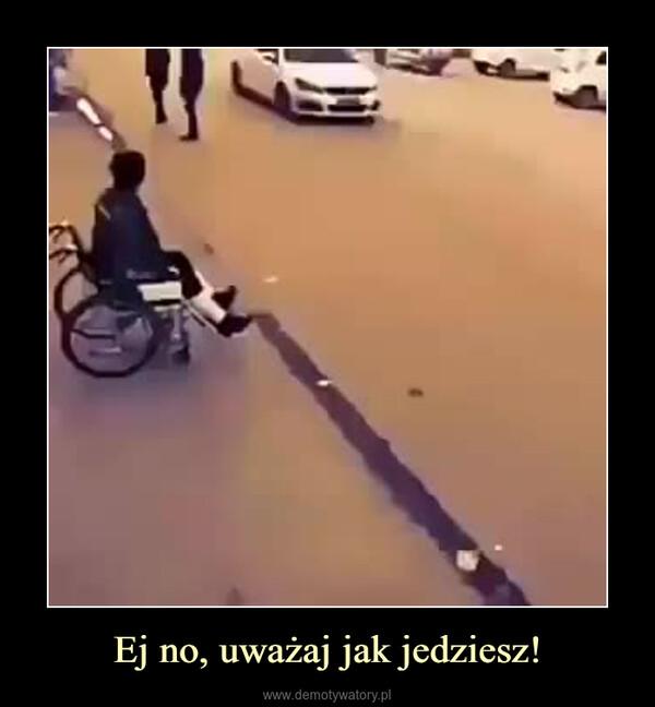 Ej no, uważaj jak jedziesz! –