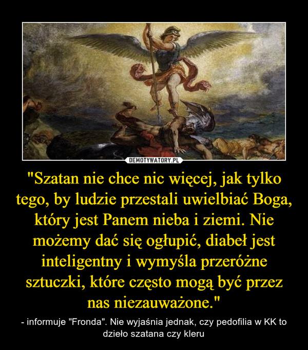 """""""Szatan nie chce nic więcej, jak tylko tego, by ludzie przestali uwielbiać Boga, który jest Panem nieba i ziemi. Nie możemy dać się ogłupić, diabeł jest inteligentny i wymyśla przeróżne sztuczki, które często mogą być przez nas niezauważone."""" – - informuje """"Fronda"""". Nie wyjaśnia jednak, czy pedofilia w KK to dzieło szatana czy kleru"""