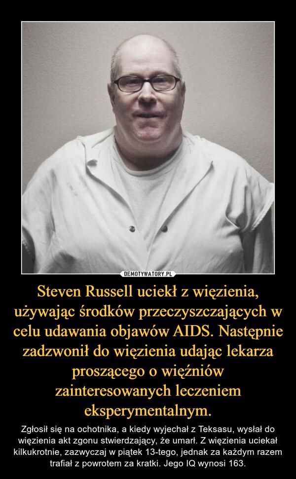 Steven Russell uciekł z więzienia, używając środków przeczyszczających w celu udawania objawów AIDS. Następnie zadzwonił do więzienia udając lekarza proszącego o więźniów zainteresowanych leczeniem eksperymentalnym. – Zgłosił się na ochotnika, a kiedy wyjechał z Teksasu, wysłał do więzienia akt zgonu stwierdzający, że umarł. Z więzienia uciekał kilkukrotnie, zazwyczaj w piątek 13-tego, jednak za każdym razem trafiał z powrotem za kratki. Jego IQ wynosi 163.