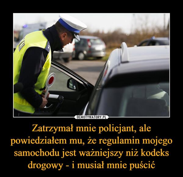Zatrzymał mnie policjant, ale powiedziałem mu, że regulamin mojego samochodu jest ważniejszy niż kodeks drogowy - i musiał mnie puścić –