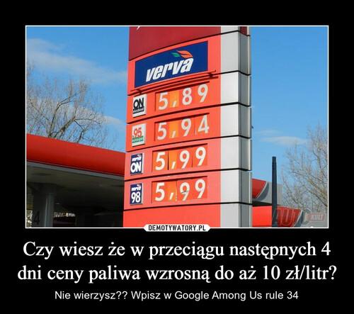 Czy wiesz że w przeciągu następnych 4 dni ceny paliwa wzrosną do aż 10 zł/litr?