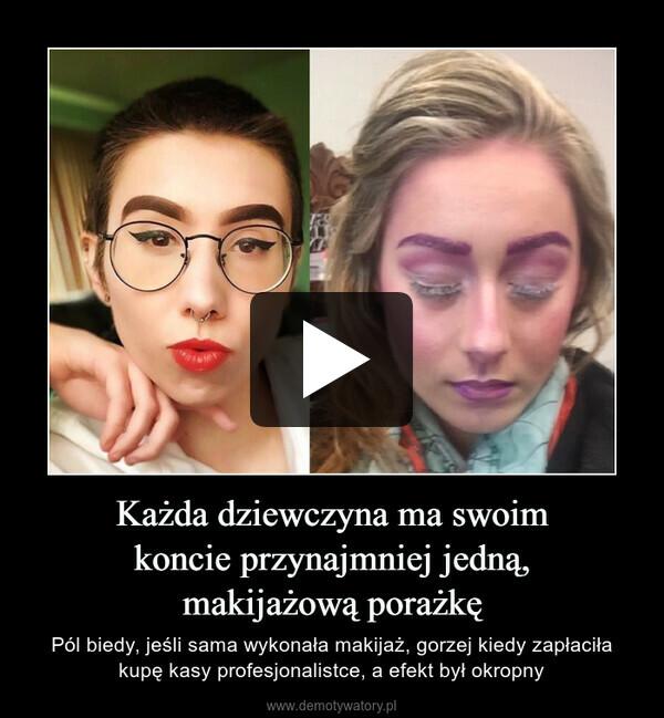 Każda dziewczyna ma swoimkoncie przynajmniej jedną,makijażową porażkę – Pól biedy, jeśli sama wykonała makijaż, gorzej kiedy zapłaciła kupę kasy profesjonalistce, a efekt był okropny