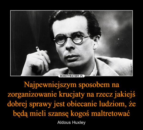 Najpewniejszym sposobem na zorganizowanie krucjaty na rzecz jakiejś dobrej sprawy jest obiecanie ludziom, że będą mieli szansę kogoś maltretować – Aldous Huxley
