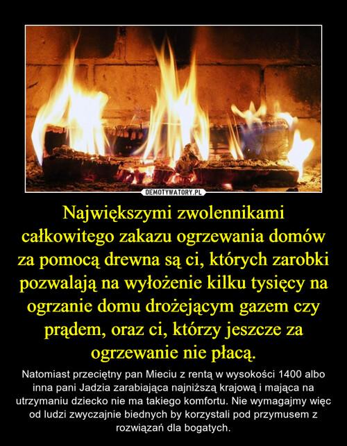 Największymi zwolennikami całkowitego zakazu ogrzewania domów za pomocą drewna są ci, których zarobki pozwalają na wyłożenie kilku tysięcy na ogrzanie domu drożejącym gazem czy prądem, oraz ci, którzy jeszcze za ogrzewanie nie płacą.