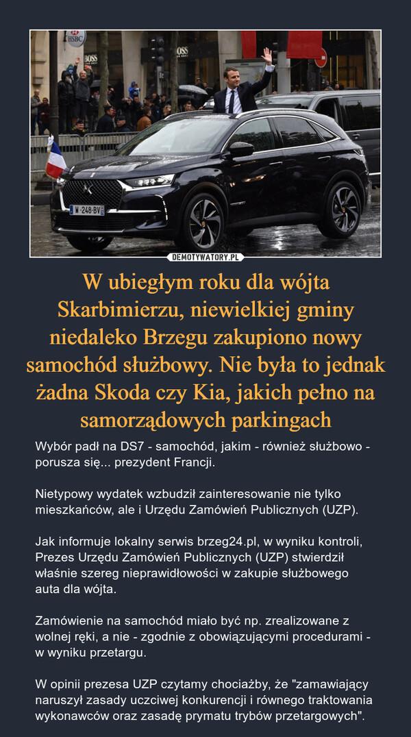 """W ubiegłym roku dla wójta Skarbimierzu, niewielkiej gminy niedaleko Brzegu zakupiono nowy samochód służbowy. Nie była to jednak żadna Skoda czy Kia, jakich pełno na samorządowych parkingach – Wybór padł na DS7 - samochód, jakim - również służbowo - porusza się... prezydent Francji.Nietypowy wydatek wzbudził zainteresowanie nie tylko mieszkańców, ale i Urzędu Zamówień Publicznych (UZP). Jak informuje lokalny serwis brzeg24.pl, w wyniku kontroli, Prezes Urzędu Zamówień Publicznych (UZP) stwierdził właśnie szereg nieprawidłowości w zakupie służbowego auta dla wójta. Zamówienie na samochód miało być np. zrealizowane z wolnej ręki, a nie - zgodnie z obowiązującymi procedurami - w wyniku przetargu. W opinii prezesa UZP czytamy chociażby, że """"zamawiający naruszył zasady uczciwej konkurencji i równego traktowania wykonawców oraz zasadę prymatu trybów przetargowych""""."""
