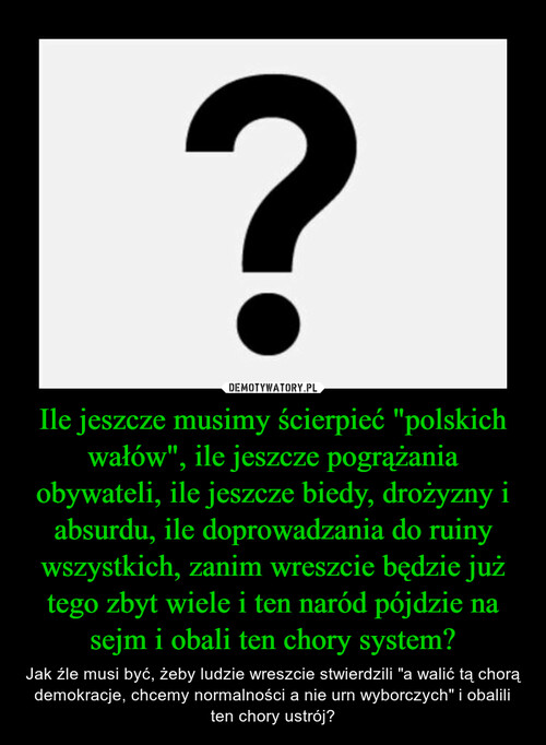 """Ile jeszcze musimy ścierpieć """"polskich wałów"""", ile jeszcze pogrążania obywateli, ile jeszcze biedy, drożyzny i absurdu, ile doprowadzania do ruiny wszystkich, zanim wreszcie będzie już tego zbyt wiele i ten naród pójdzie na sejm i obali ten chory system?"""