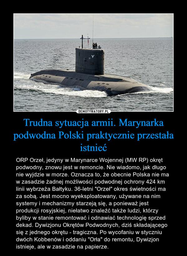 """Trudna sytuacja armii. Marynarka podwodna Polski praktycznie przestała istnieć – ORP Orzeł, jedyny w Marynarce Wojennej (MW RP) okręt podwodny, znowu jest w remoncie. Nie wiadomo, jak długo nie wyjdzie w morze. Oznacza to, że obecnie Polska nie ma w zasadzie żadnej możliwości podwodnej ochrony 424 km linii wybrzeża Bałtyku. 36-letni """"Orzeł"""" okres świetności ma za sobą. Jest mocno wyeksploatowany, używane na nim systemy i mechanizmy starzeją się, a ponieważ jest produkcji rosyjskiej, niełatwo znaleźć także ludzi, którzy byliby w stanie remontować i odnawiać technologię sprzed dekad. Dywizjonu Okrętów Podwodnych, dziś składającego się z jednego okrętu - tragiczna. Po wycofaniu w styczniu dwóch Kobbenów i oddaniu """"Orła"""" do remontu, Dywizjon istnieje, ale w zasadzie na papierze."""