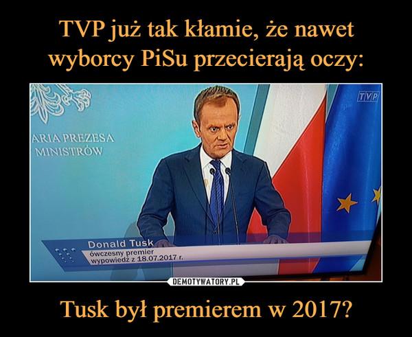 Tusk był premierem w 2017? –  Donald Tusk ówczesny premier